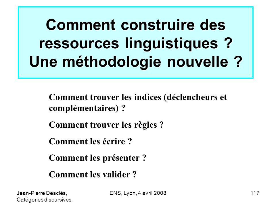 Jean-Pierre Desclés, Catégories discursives, ENS, Lyon, 4 avril 2008117 Comment construire des ressources linguistiques ? Une méthodologie nouvelle ?