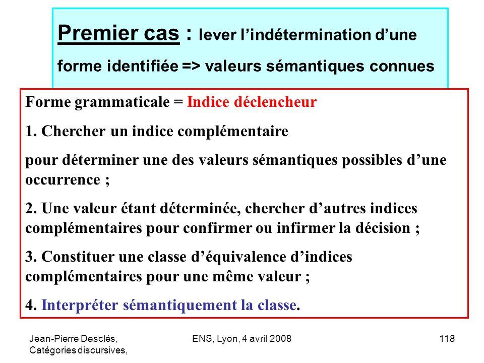 Jean-Pierre Desclés, Catégories discursives, ENS, Lyon, 4 avril 2008118 Premier cas : lever lindétermination dune forme identifiée => valeurs sémantiq