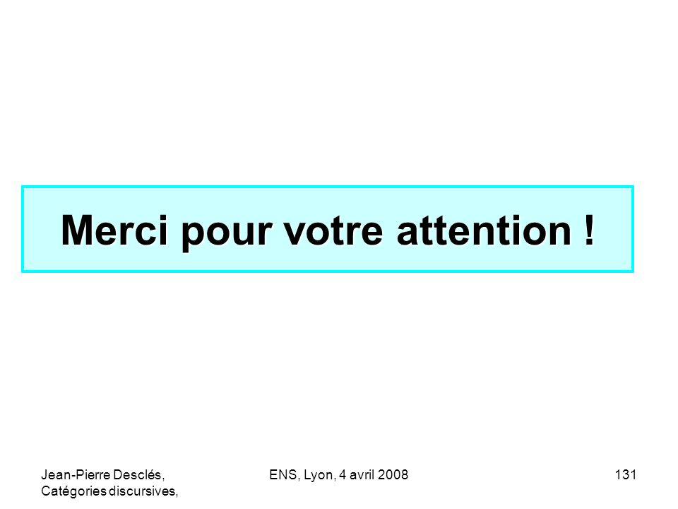 Jean-Pierre Desclés, Catégories discursives, ENS, Lyon, 4 avril 2008131 Merci pour votre attention !