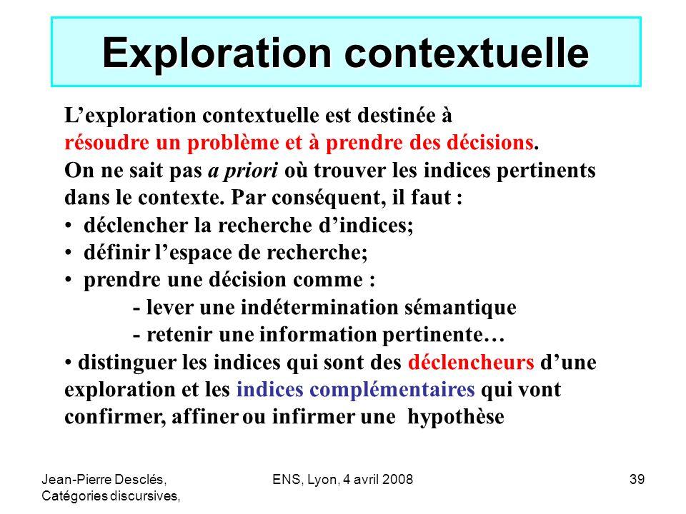 Jean-Pierre Desclés, Catégories discursives, ENS, Lyon, 4 avril 200839 Exploration contextuelle Lexploration contextuelle est destinée à résoudre un p