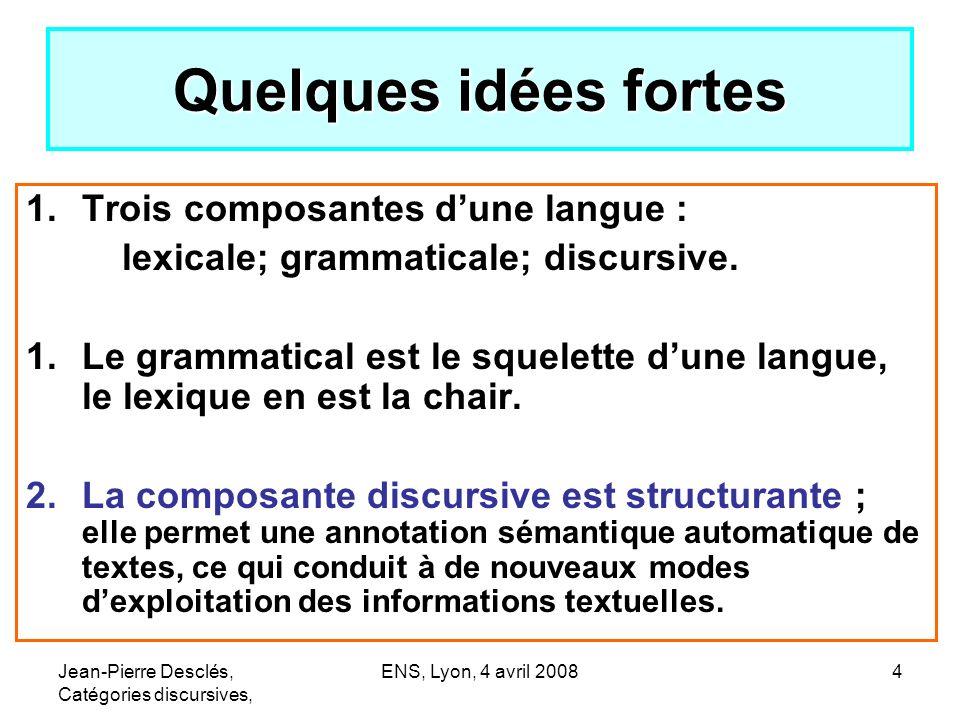 Jean-Pierre Desclés, Catégories discursives, ENS, Lyon, 4 avril 20084 Quelques idées fortes 1.Trois composantes dune langue : lexicale; grammaticale;
