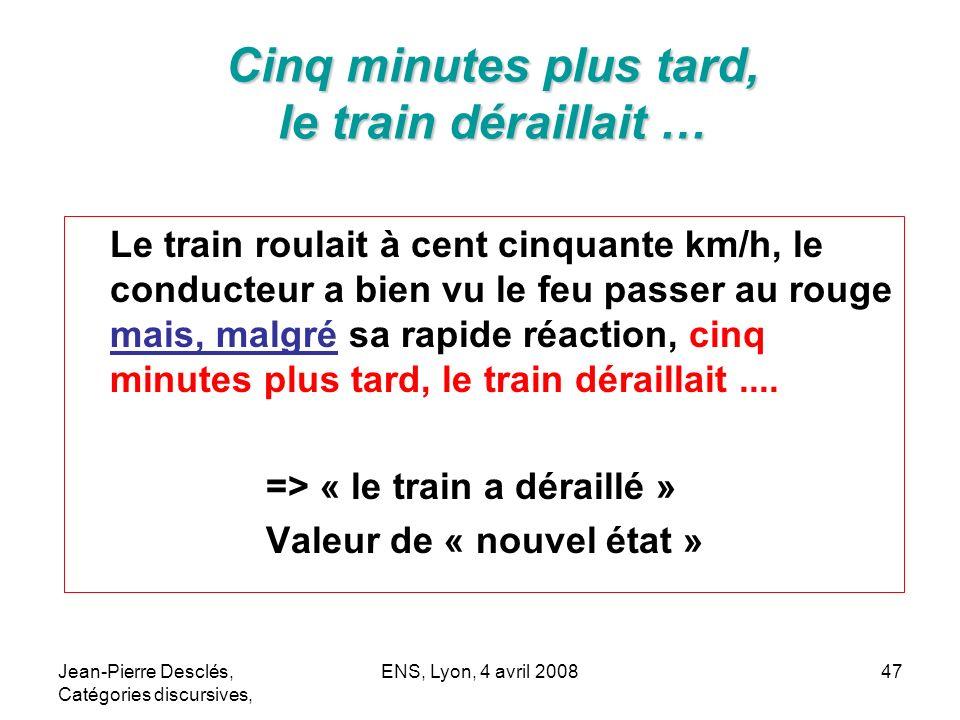 Jean-Pierre Desclés, Catégories discursives, ENS, Lyon, 4 avril 200847 Cinq minutes plus tard, le train déraillait … Le train roulait à cent cinquante