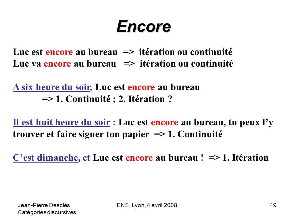 Jean-Pierre Desclés, Catégories discursives, ENS, Lyon, 4 avril 200849 Encore Luc est encore au bureau => itération ou continuité Luc va encore au bur