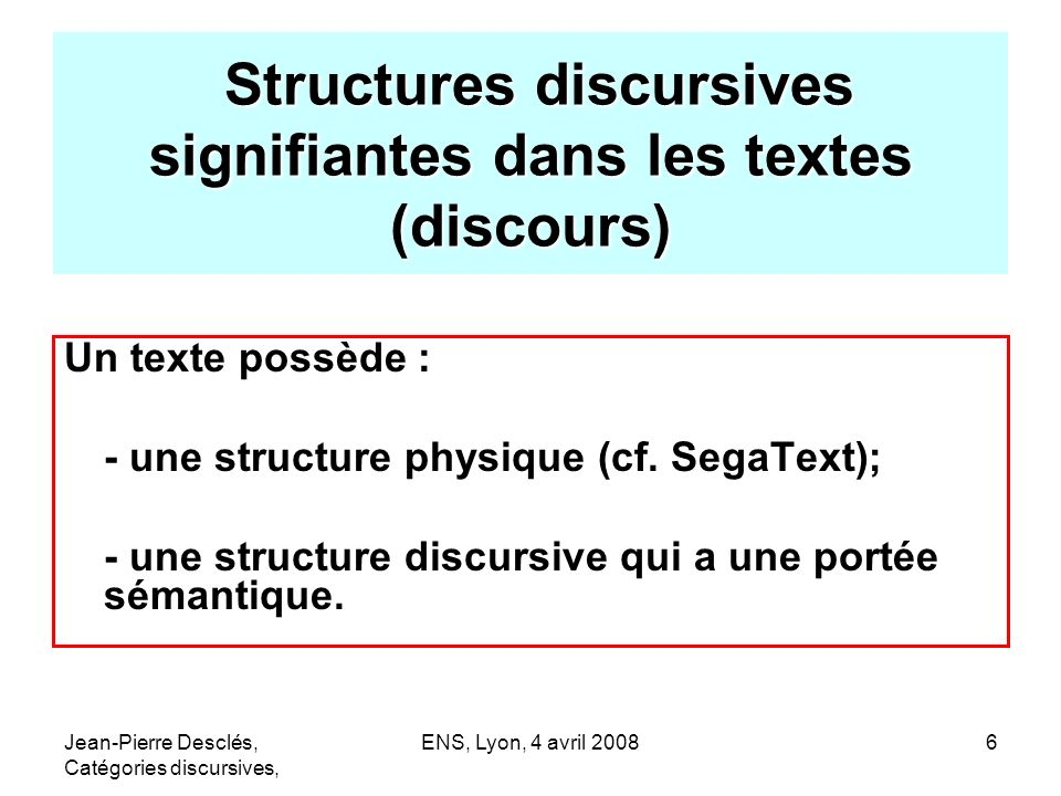 Jean-Pierre Desclés, Catégories discursives, ENS, Lyon, 4 avril 20086 Structures discursives signifiantes dans les textes (discours) Structures discur