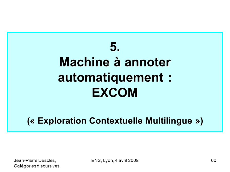 Jean-Pierre Desclés, Catégories discursives, ENS, Lyon, 4 avril 200860 5. Machine à annoter automatiquement : EXCOM (« Exploration Contextuelle Multil