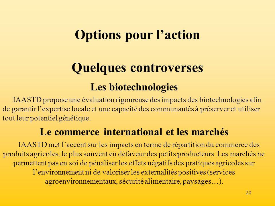 20 Options pour laction Quelques controverses Les biotechnologies IAASTD propose une évaluation rigoureuse des impacts des biotechnologies afin de gar