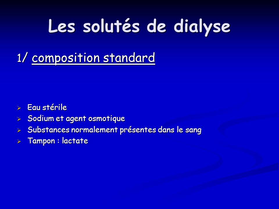 Les solutés de dialyse 1 / composition standard Eau stérile Eau stérile Sodium et agent osmotique Sodium et agent osmotique Substances normalement pré