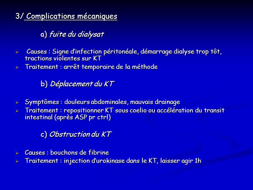 3/ Complications mécaniques a) fuite du dialysat Causes : Signe dinfection péritonéale, démarrage dialyse trop tôt, tractions violentes sur KT Causes