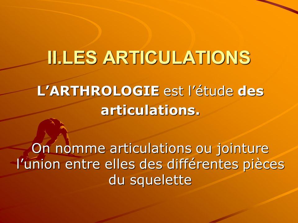 II.LES ARTICULATIONS LARTHROLOGIE est létude des articulations. On nomme articulations ou jointure lunion entre elles des différentes pièces du squele