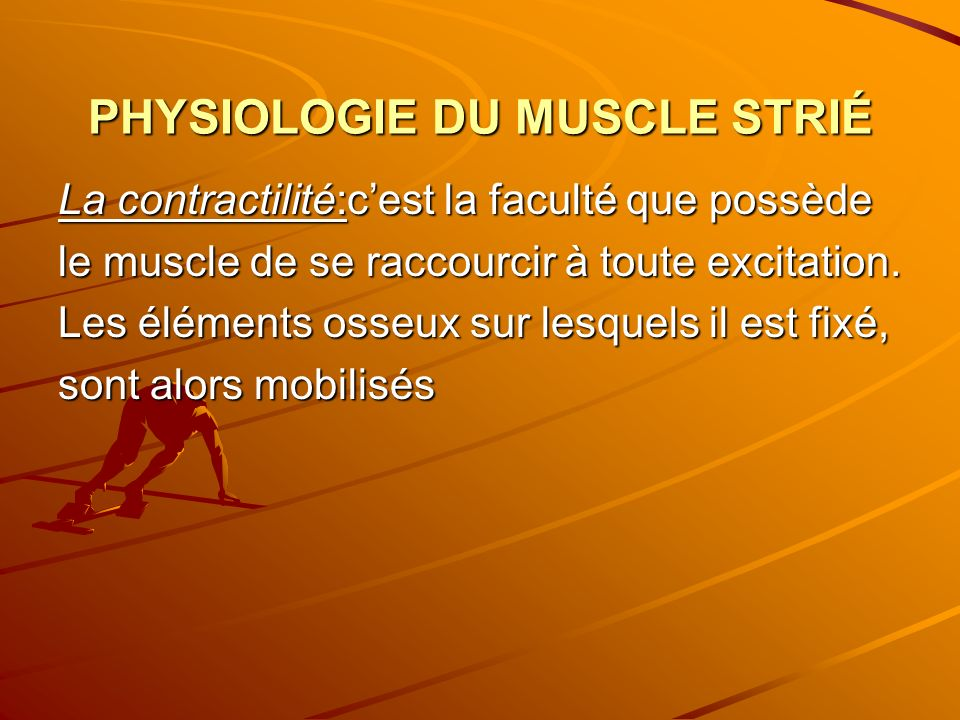 PHYSIOLOGIE DU MUSCLE STRIÉ La contractilité:cest la faculté que possède le muscle de se raccourcir à toute excitation. Les éléments osseux sur lesque