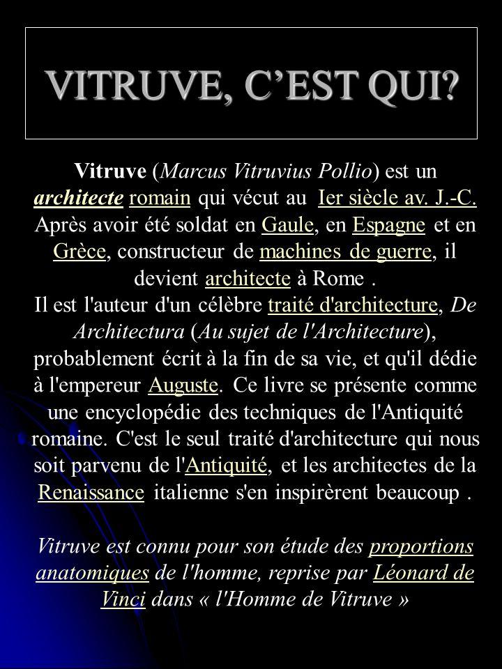 VITRUVE, CEST QUI? Vitruve (Marcus Vitruvius Pollio) est un architecte romain qui vécut au Ier siècle av. J.-C. architecteromainIer siècle av. J.-C. A