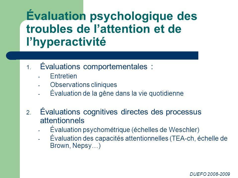 DUEFO 2008-2009 Évaluation psychologique des troubles de lattention et de lhyperactivité 1. Évaluations comportementales : - Entretien - Observations