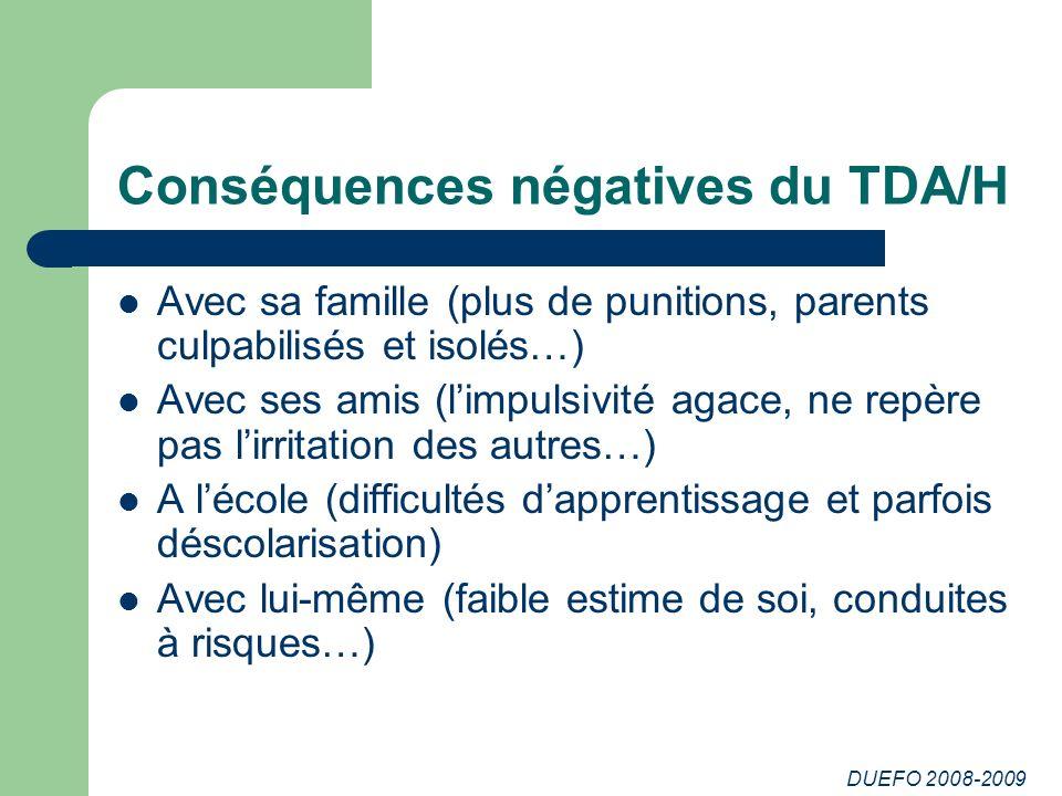 DUEFO 2008-2009 Conséquences négatives du TDA/H Avec sa famille (plus de punitions, parents culpabilisés et isolés…) Avec ses amis (limpulsivité agace