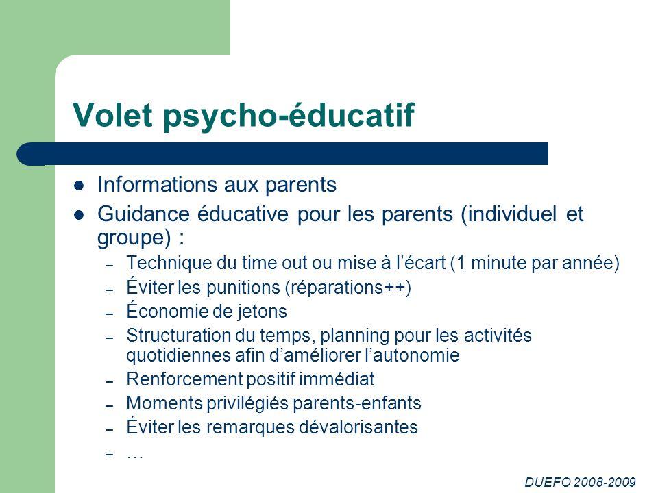 DUEFO 2008-2009 Volet psycho-éducatif Informations aux parents Guidance éducative pour les parents (individuel et groupe) : – Technique du time out ou