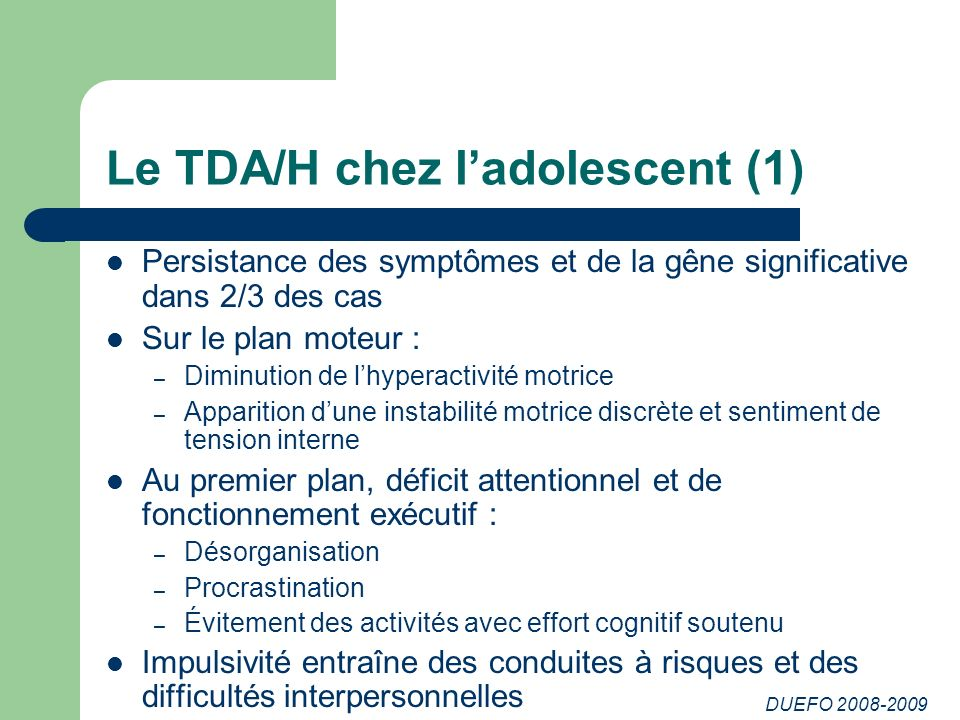 DUEFO 2008-2009 Le TDA/H chez ladolescent (1) Persistance des symptômes et de la gêne significative dans 2/3 des cas Sur le plan moteur : – Diminution