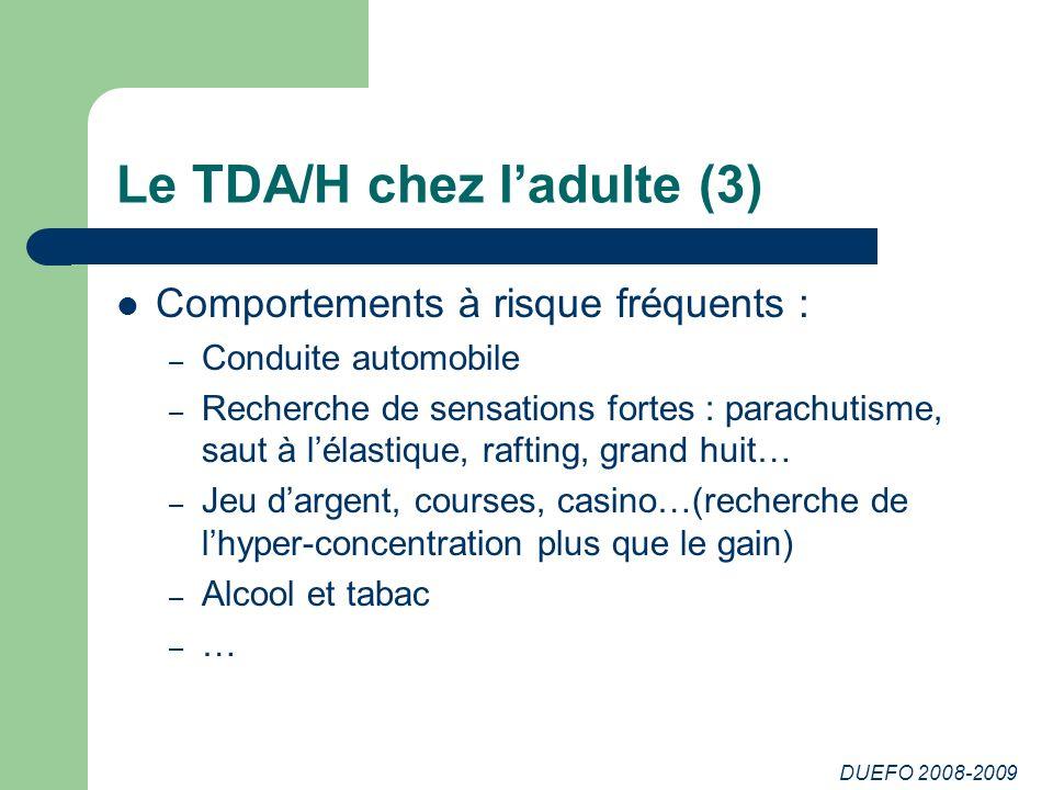 DUEFO 2008-2009 Le TDA/H chez ladulte (3) Comportements à risque fréquents : – Conduite automobile – Recherche de sensations fortes : parachutisme, sa