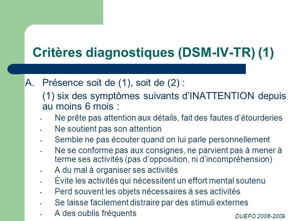 DUEFO 2008-2009 Critères diagnostiques (DSM-IV-TR) (1) A.Présence soit de (1), soit de (2) : (1) six des symptômes suivants dINATTENTION depuis au moi