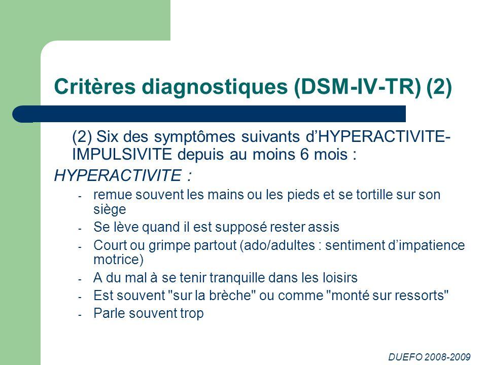 DUEFO 2008-2009 Critères diagnostiques (DSM-IV-TR) (2) (2) Six des symptômes suivants dHYPERACTIVITE- IMPULSIVITE depuis au moins 6 mois : HYPERACTIVI