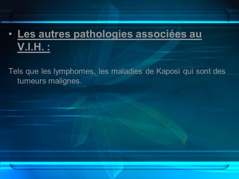 Les autres pathologies associées au V.I.H. : Tels que les lymphomes, les maladies de Kaposi qui sont des tumeurs malignes.
