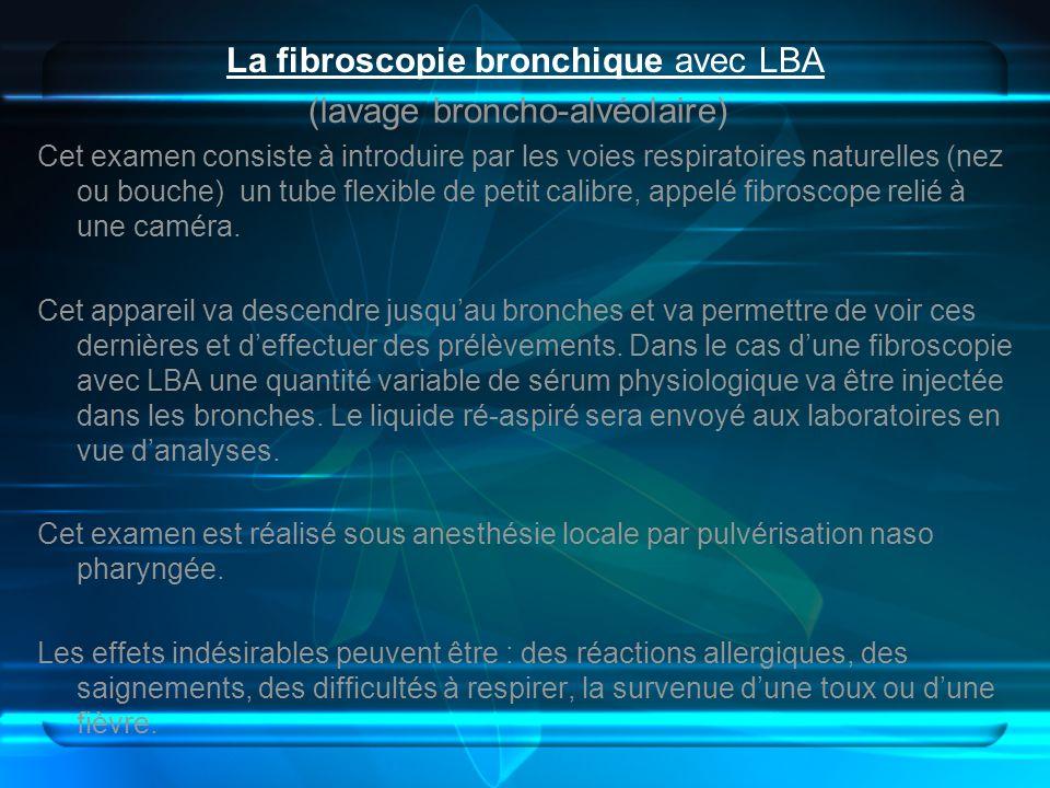 La fibroscopie bronchique avec LBA (lavage broncho-alvéolaire) Cet examen consiste à introduire par les voies respiratoires naturelles (nez ou bouche)