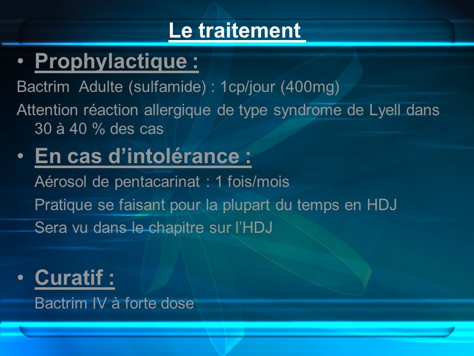 Le traitement Prophylactique : Bactrim Adulte (sulfamide) : 1cp/jour (400mg) Attention réaction allergique de type syndrome de Lyell dans 30 à 40 % de