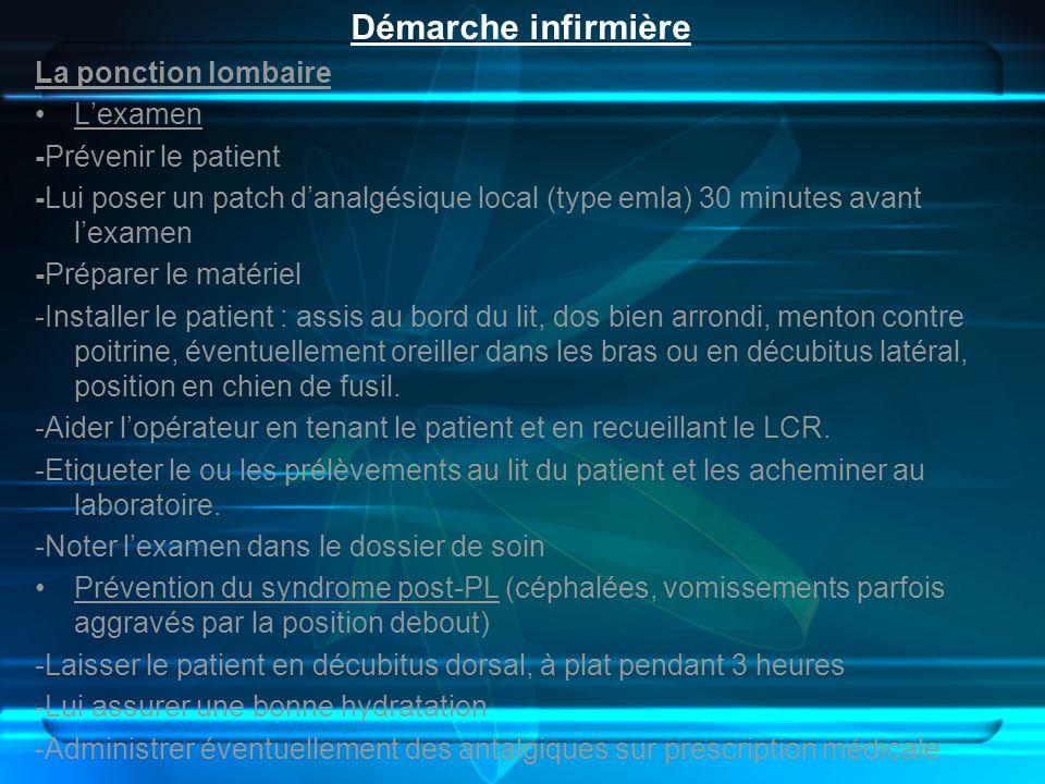 Démarche infirmière La ponction lombaire Lexamen -Prévenir le patient -Lui poser un patch danalgésique local (type emla) 30 minutes avant lexamen -Pré