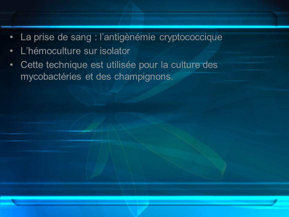 La prise de sang : lantigènémie cryptococcique Lhémoculture sur isolator Cette technique est utilisée pour la culture des mycobactéries et des champig