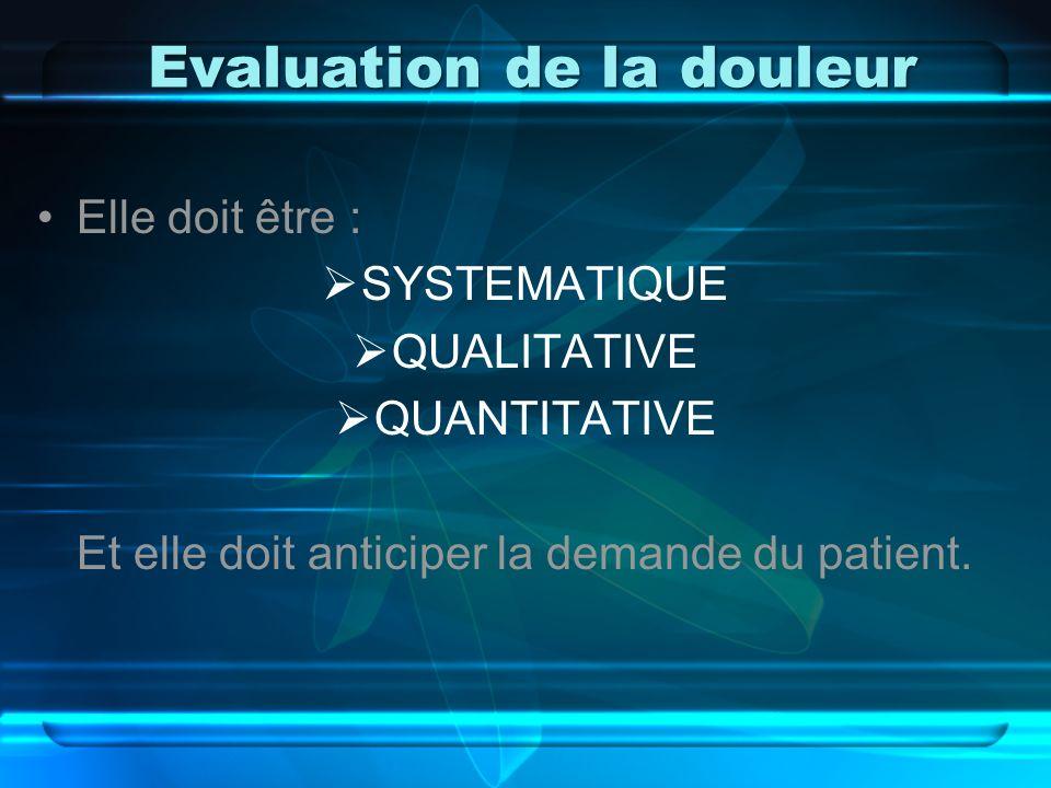 Evaluation de la douleur Elle doit être : SYSTEMATIQUE QUALITATIVE QUANTITATIVE Et elle doit anticiper la demande du patient.