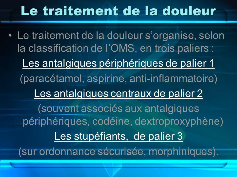 Le traitement de la douleur Le traitement de la douleur sorganise, selon la classification de lOMS, en trois paliers : Les antalgiques périphériques d