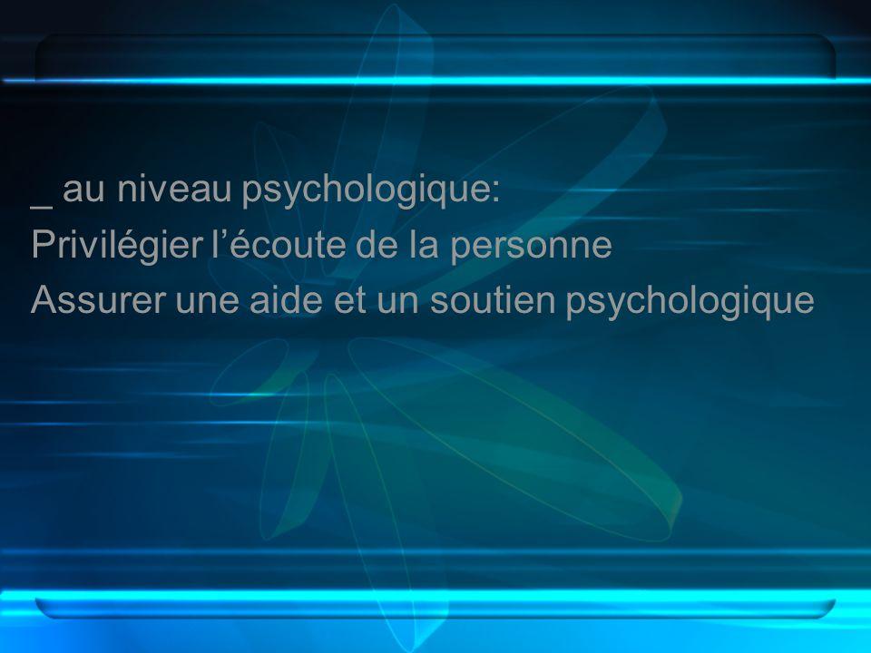 _ au niveau psychologique: Privilégier lécoute de la personne Assurer une aide et un soutien psychologique