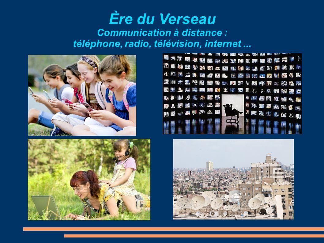 Ère du Verseau Communication à distance : téléphone, radio, télévision, internet...