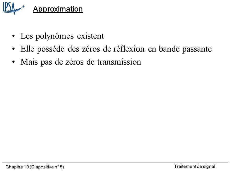 Traitement de signal Chapitre 10 (Diapositive n° 5) Approximation Les polynômes existent Elle possède des zéros de réflexion en bande passante Mais pa
