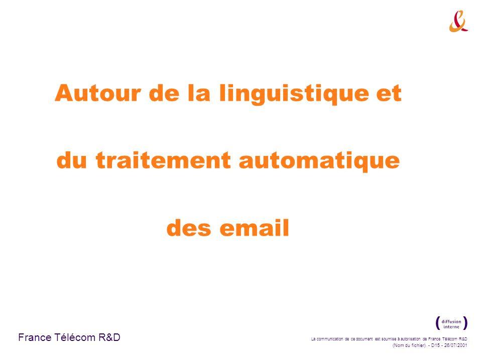 La communication de ce document est soumise à autorisation de France Télécom R&D (Nom du fichier) - D15 - 26/07/2001 France Télécom R&D Autour de la linguistique et du traitement automatique des email