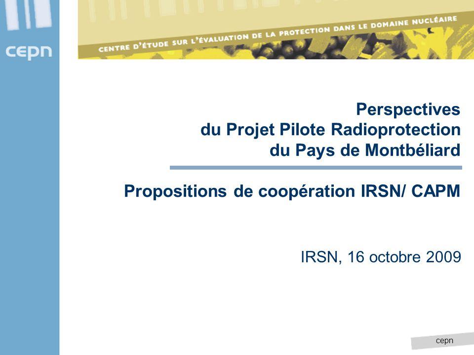 cepn Perspectives du Projet Pilote Radioprotection du Pays de Montbéliard Propositions de coopération IRSN/ CAPM IRSN, 16 octobre 2009