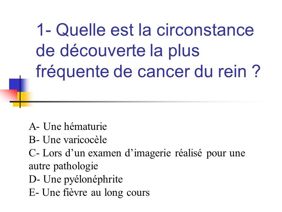 1- Quelle est la circonstance de découverte la plus fréquente de cancer du rein ? A- Une hématurie B- Une varicocèle C- Lors dun examen dimagerie réal