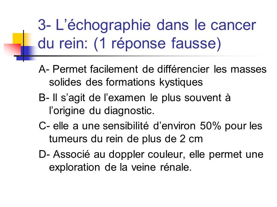 3- Léchographie dans le cancer du rein: (1 réponse fausse) A- Permet facilement de différencier les masses solides des formations kystiques B- Il sagi