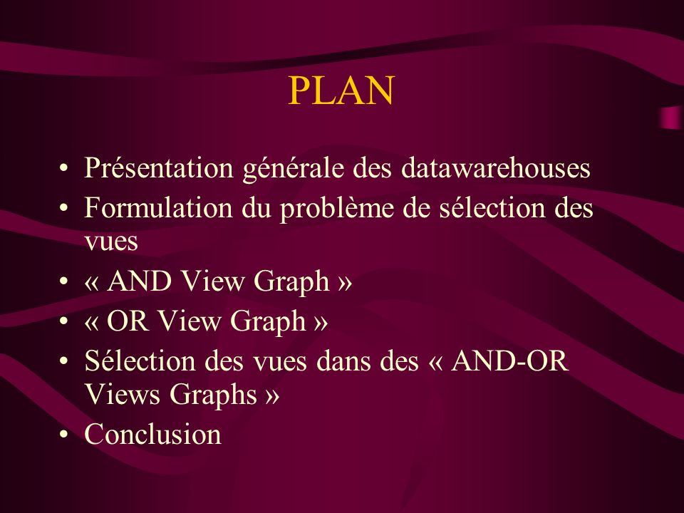 PLAN Présentation générale des datawarehouses Formulation du problème de sélection des vues « AND View Graph » « OR View Graph » Sélection des vues dans des « AND-OR Views Graphs » Conclusion