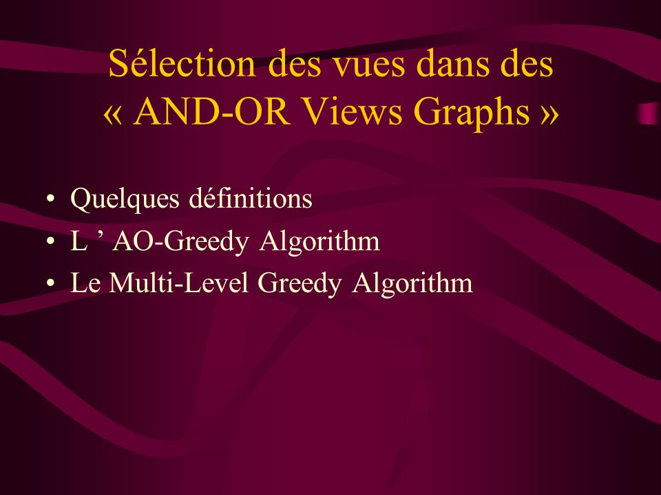 Sélection des vues dans des « AND-OR Views Graphs » Quelques définitions L AO-Greedy Algorithm Le Multi-Level Greedy Algorithm