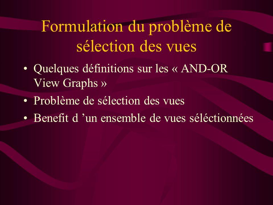 Formulation du problème de sélection des vues Quelques définitions sur les « AND-OR View Graphs » Problème de sélection des vues Benefit d un ensemble de vues séléctionnées