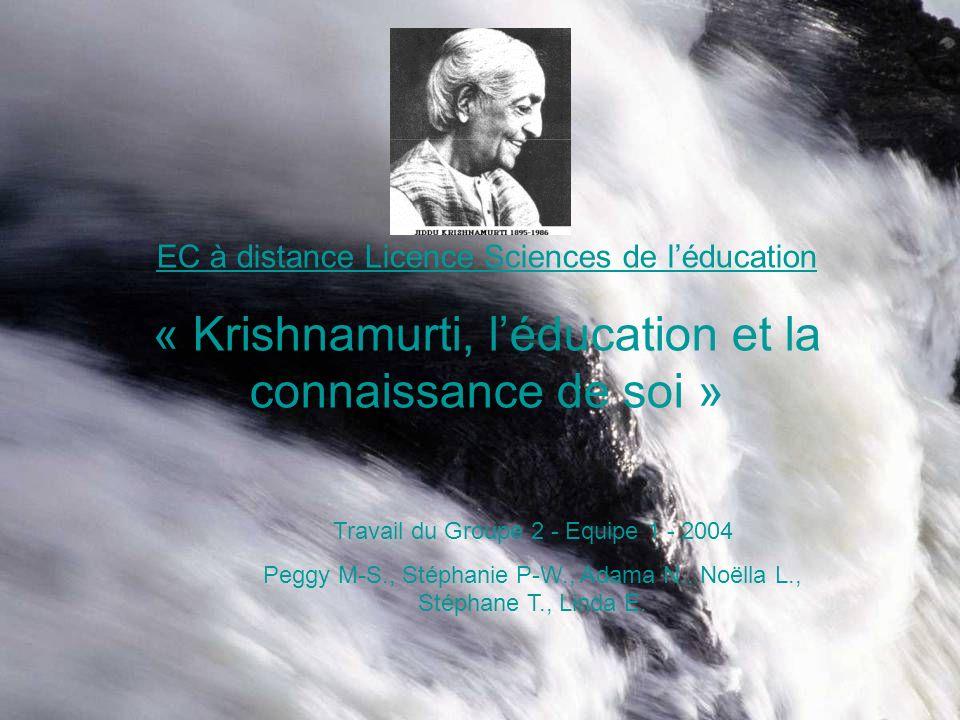 EC à distance Licence Sciences de léducation « Krishnamurti, léducation et la connaissance de soi » Travail du Groupe 2 - Equipe 1 - 2004 Peggy M-S., Stéphanie P-W., Adama N., Noëlla L., Stéphane T., Linda E.
