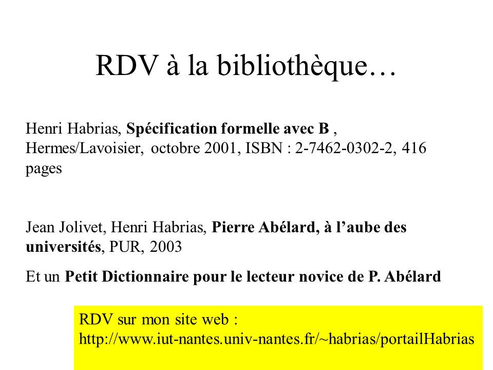 H. Habrias 200612 RDV à la bibliothèque… Henri Habrias, Spécification formelle avec B, Hermes/Lavoisier, octobre 2001, ISBN : 2-7462-0302-2, 416 pages