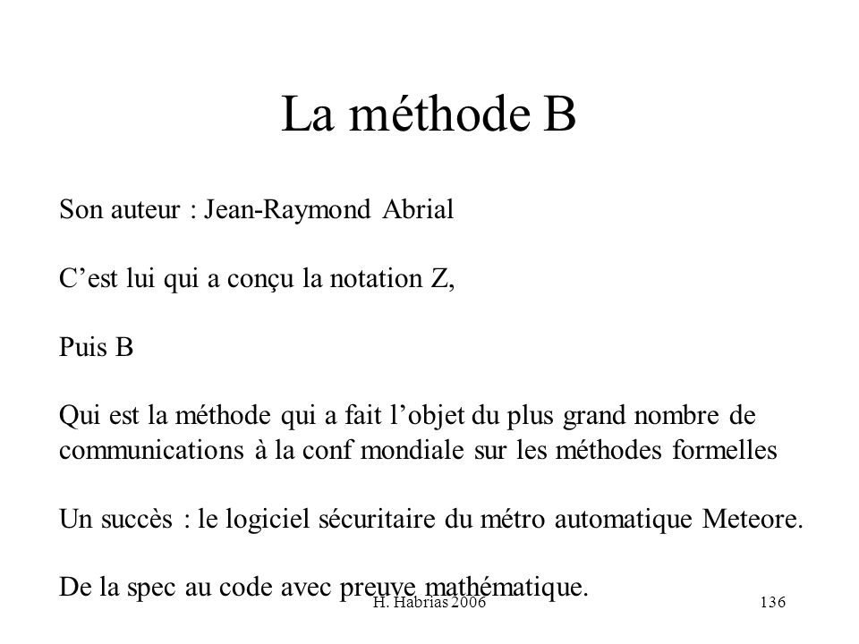 H. Habrias 2006136 La méthode B Son auteur : Jean-Raymond Abrial Cest lui qui a conçu la notation Z, Puis B Qui est la méthode qui a fait lobjet du pl