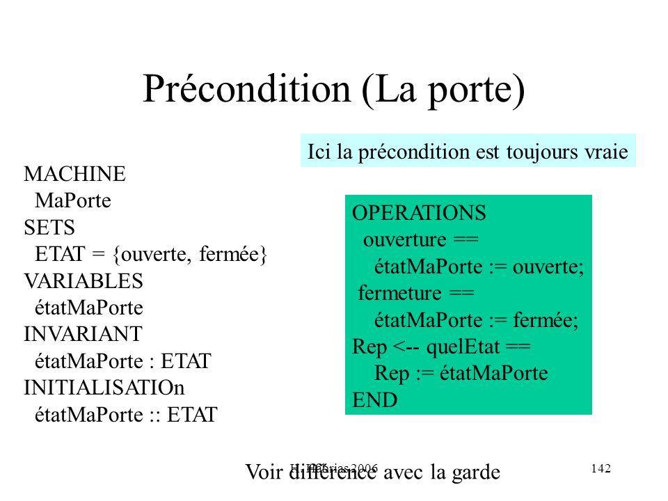 H. Habrias 2006142 Précondition (La porte) MACHINE MaPorte SETS ETAT = {ouverte, fermée} VARIABLES étatMaPorte INVARIANT étatMaPorte : ETAT INITIALISA