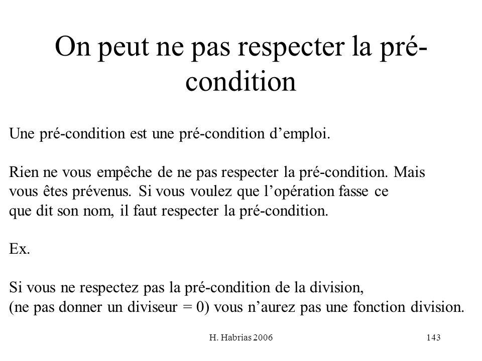 H. Habrias 2006143 On peut ne pas respecter la pré- condition Une pré-condition est une pré-condition demploi. Rien ne vous empêche de ne pas respecte
