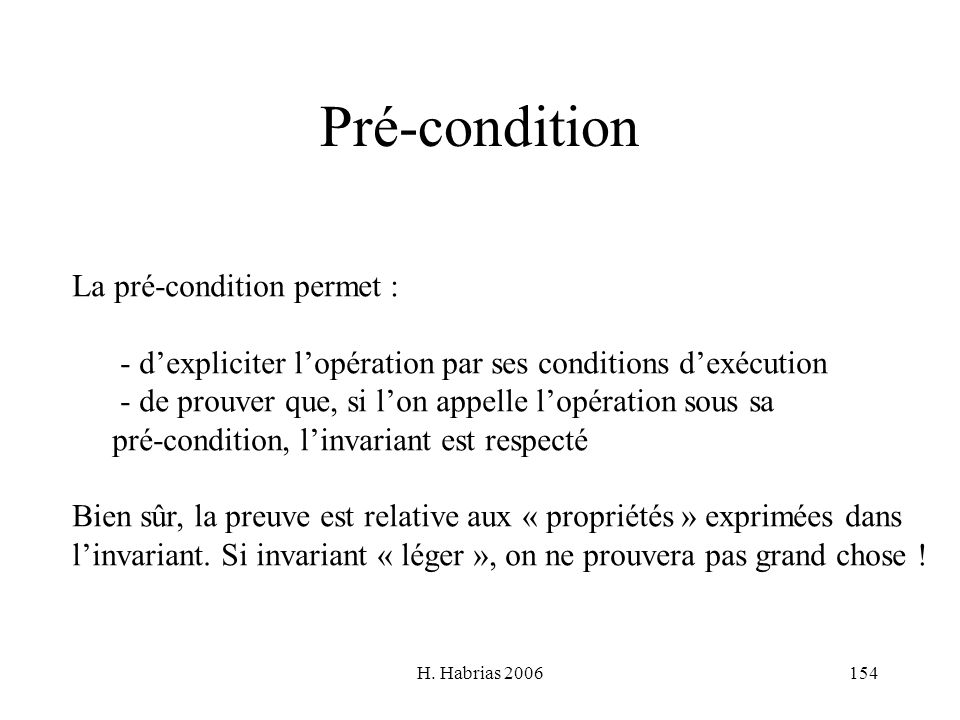 H. Habrias 2006154 Pré-condition La pré-condition permet : - dexpliciter lopération par ses conditions dexécution - de prouver que, si lon appelle lop