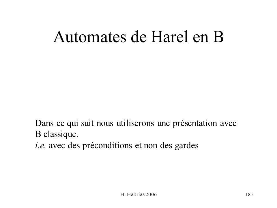 H. Habrias 2006187 Automates de Harel en B Dans ce qui suit nous utiliserons une présentation avec B classique. i.e. avec des préconditions et non des