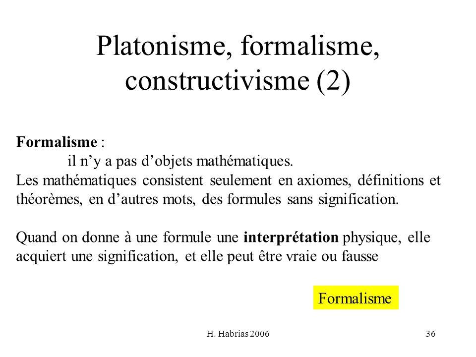 H. Habrias 200636 Platonisme, formalisme, constructivisme (2) Formalisme : il ny a pas dobjets mathématiques. Les mathématiques consistent seulement e