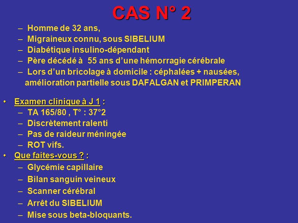 CAS N° 2 –Homme de 32 ans, –Migraineux connu, sous SIBELIUM –Diabétique insulino-dépendant –Père décédé à 55 ans dune hémorragie cérébrale –Lors dun b
