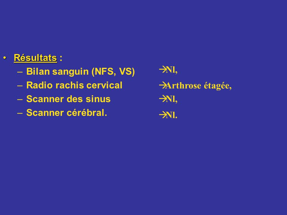 RésultatsRésultats : –Bilan sanguin (NFS, VS) –Radio rachis cervical –Scanner des sinus –Scanner cérébral. Nl, Arthrose étagée, Nl, Nl.