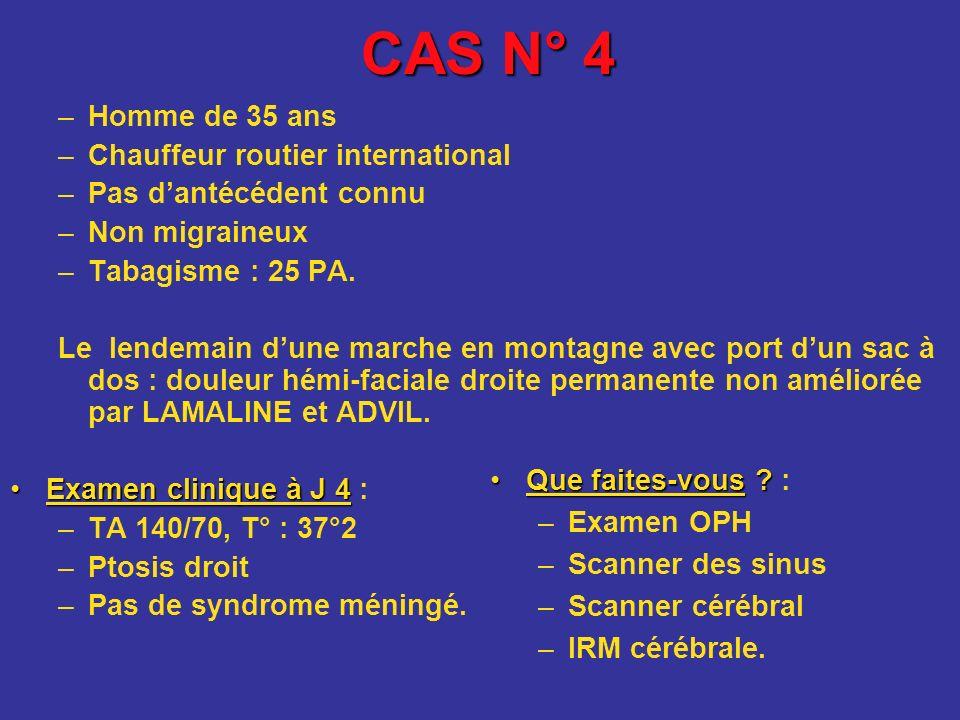 CAS N° 4 –Homme de 35 ans –Chauffeur routier international –Pas dantécédent connu –Non migraineux –Tabagisme : 25 PA. Le lendemain dune marche en mont